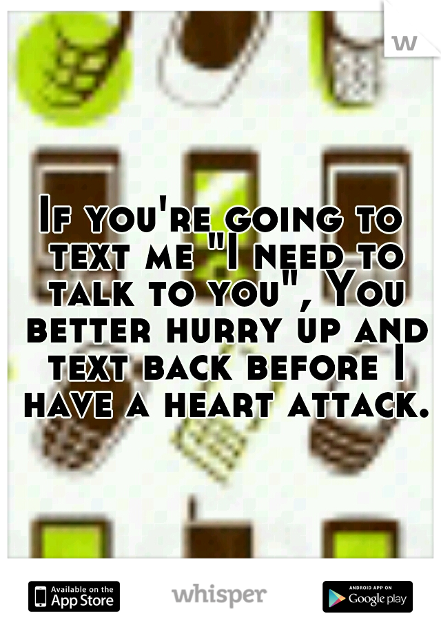"""If you're going to text me """"I need to talk to you"""", You better hurry up and text back before I have a heart attack."""