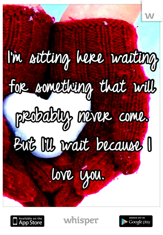 I'm sitting here waiting for something that will probably never come. But I'll wait because I love you.