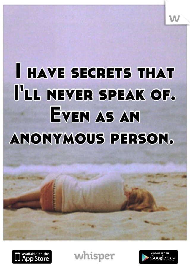 I have secrets that I'll never speak of. Even as an anonymous person.