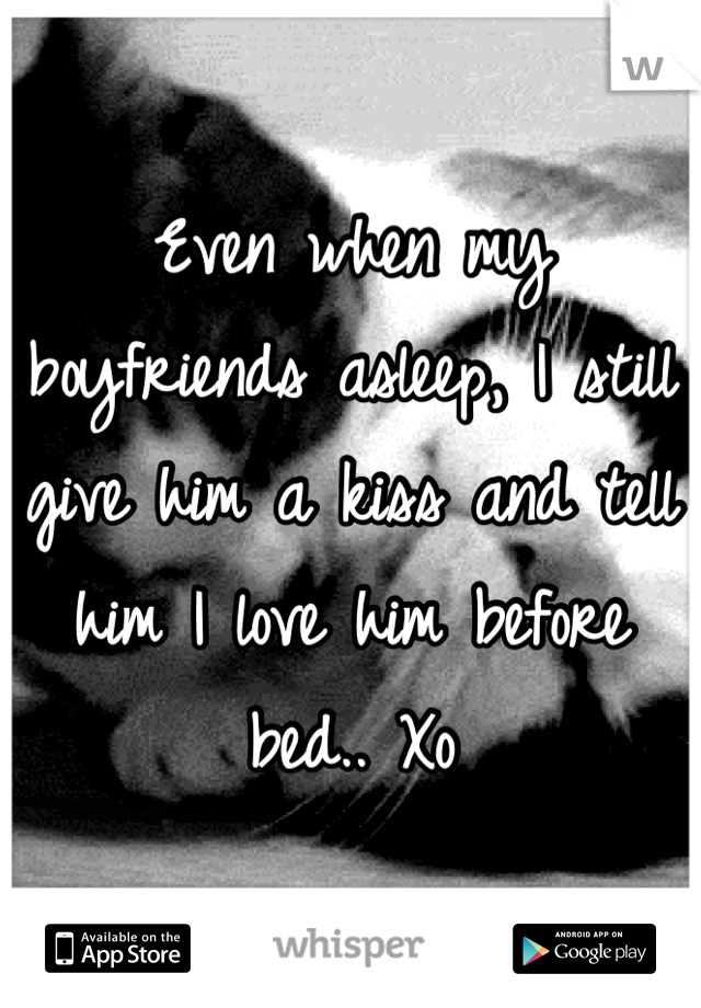 Even when my boyfriends asleep, I still give him a kiss and tell him I love him before bed.. Xo
