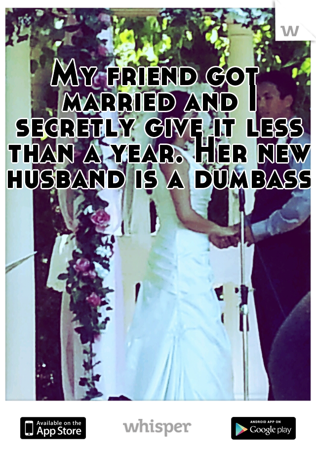 My friend got married and I secretly give it less than a year. Her new husband is a dumbass.
