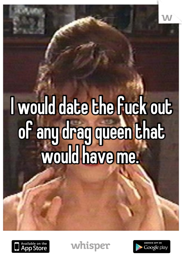 I would date the fuck out of any drag queen that would have me.