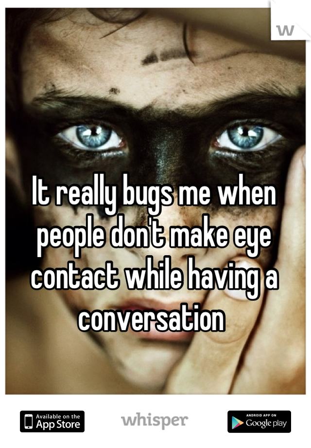 It really bugs me when people don't make eye contact while having a conversation