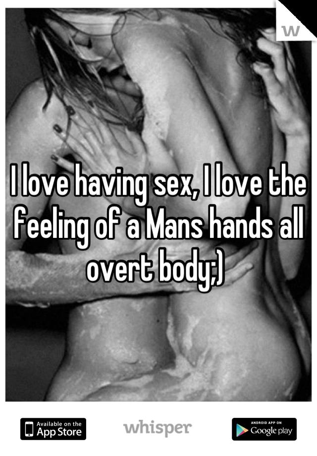 I love having sex, I love the feeling of a Mans hands all overt body;)