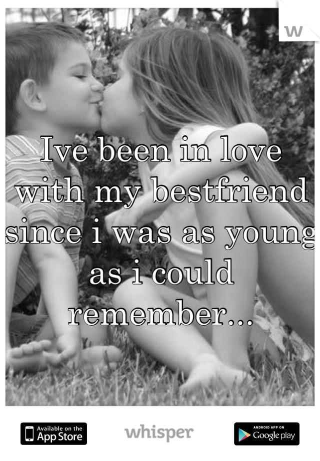 Ive been in love with my bestfriend since i was as young as i could remember...