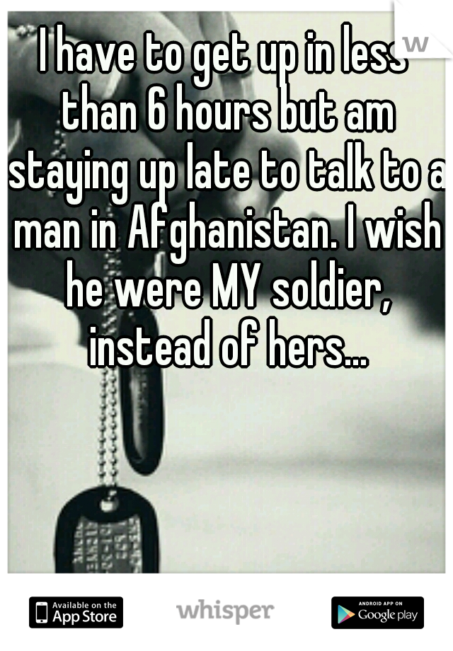I have to get up in less than 6 hours but am staying up late to talk to a man in Afghanistan. I wish he were MY soldier, instead of hers...