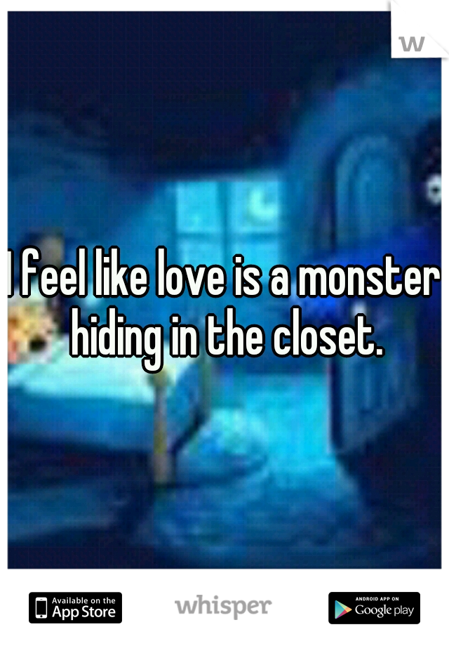 I feel like love is a monster hiding in the closet.