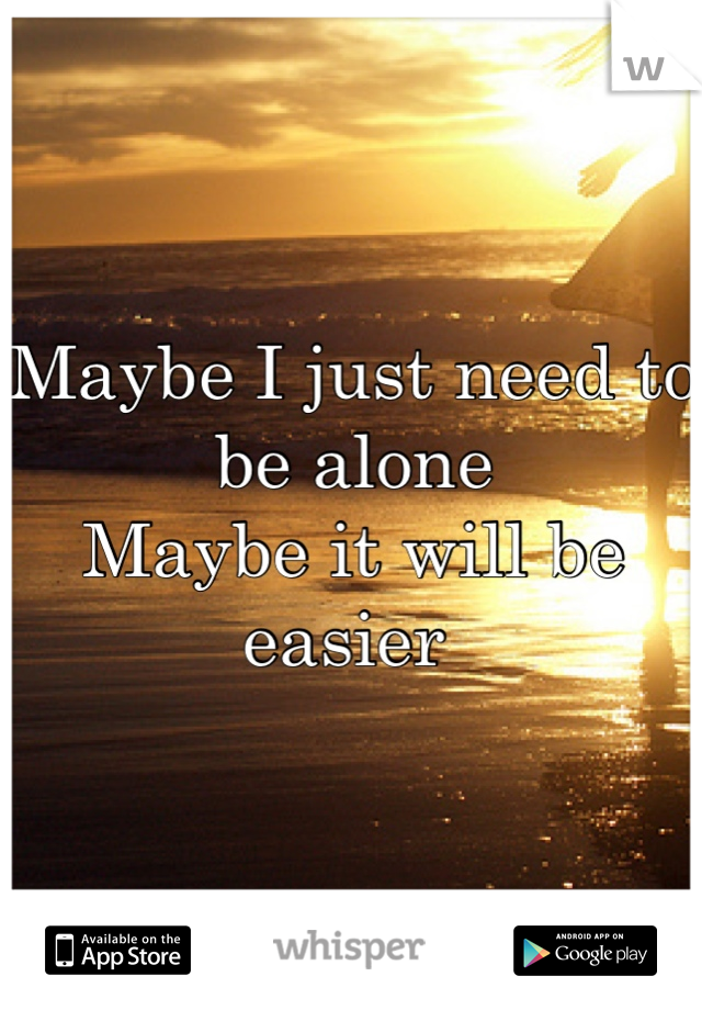 Maybe I just need to be alone  Maybe it will be easier