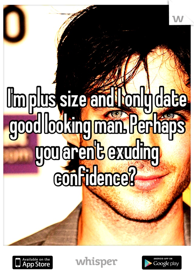 I'm plus size and I only date good looking man. Perhaps you aren't exuding confidence?