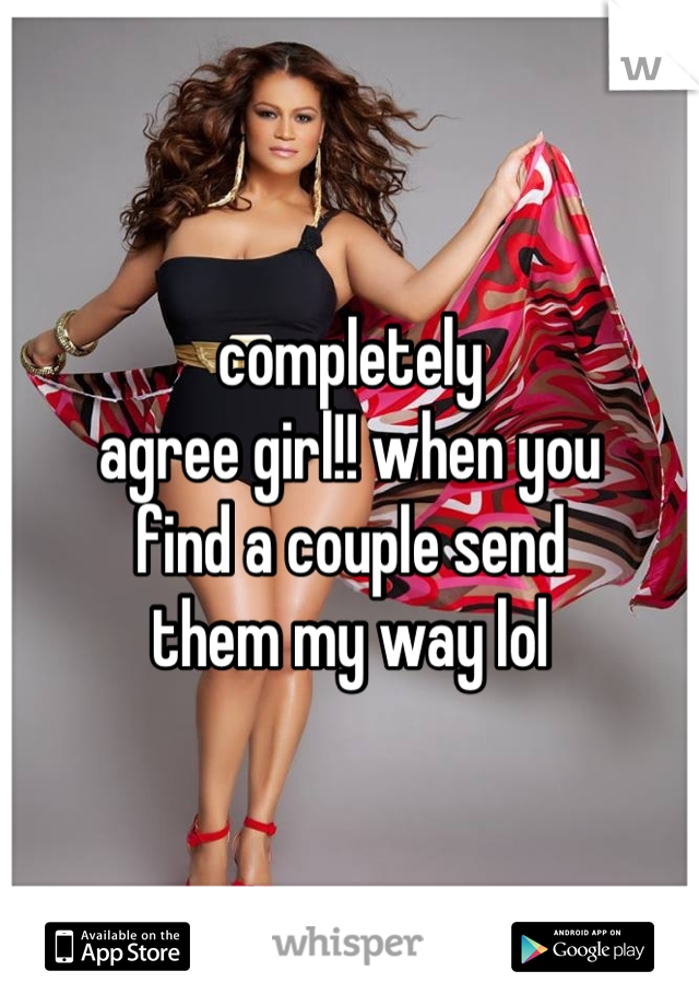 completely  agree girl!! when you  find a couple send  them my way lol