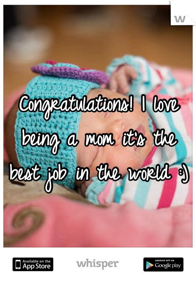 Congratulations! I love being a mom it's the best job in the world :)