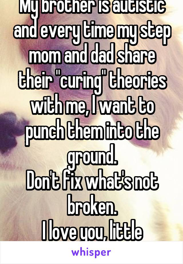 """My brother is autistic and every time my step mom and dad share their """"curing"""" theories with me, I want to punch them into the ground. Don't fix what's not broken. I love you, little brother!"""