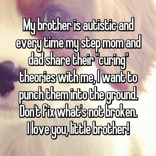 "My brother is autistic and every time my step mom and dad share their ""curing"" theories with me, I want to punch them into the ground. Don't fix what's not broken. I love you, little brother!"