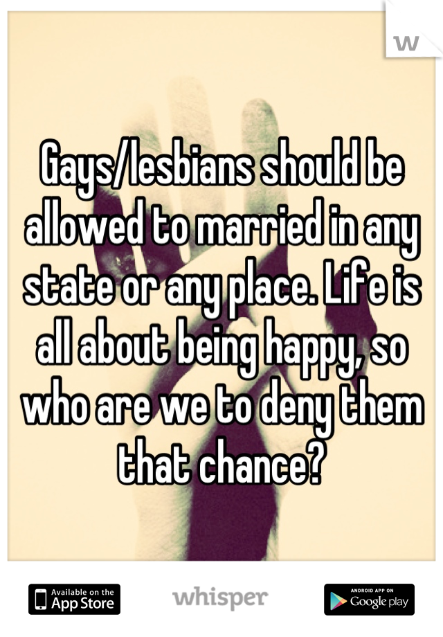Gays/lesbians should be allowed to married in any state or any place. Life is all about being happy, so who are we to deny them that chance?