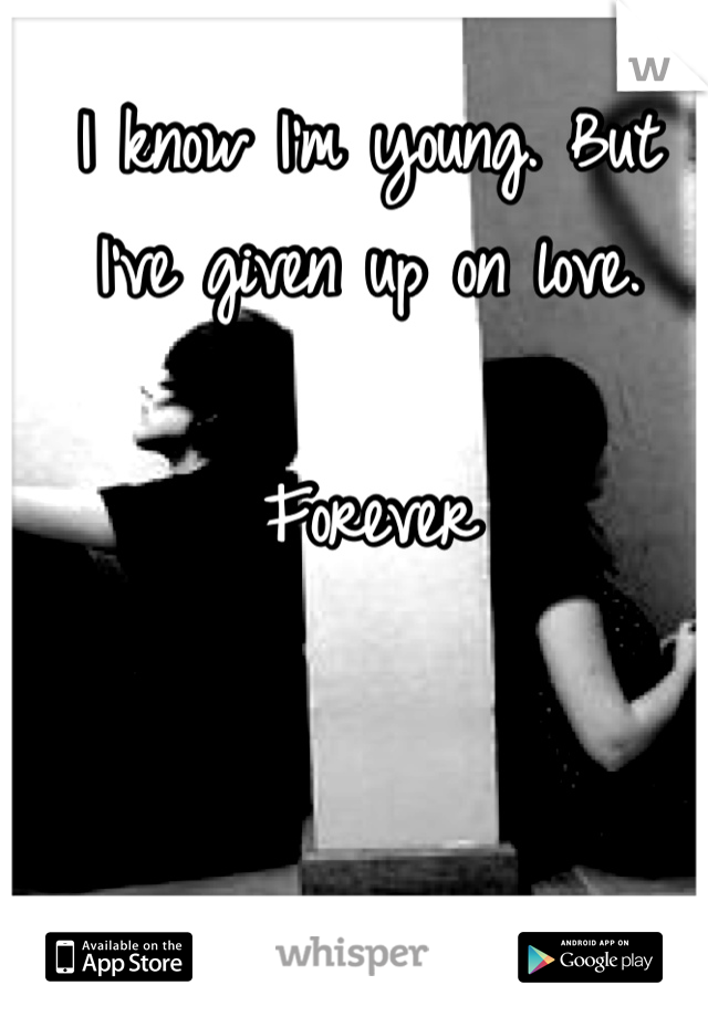 I know I'm young. But I've given up on love.  Forever