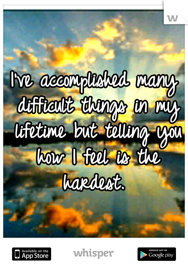I've accomplished many difficult things in my lifetime but telling you how I feel is the hardest.
