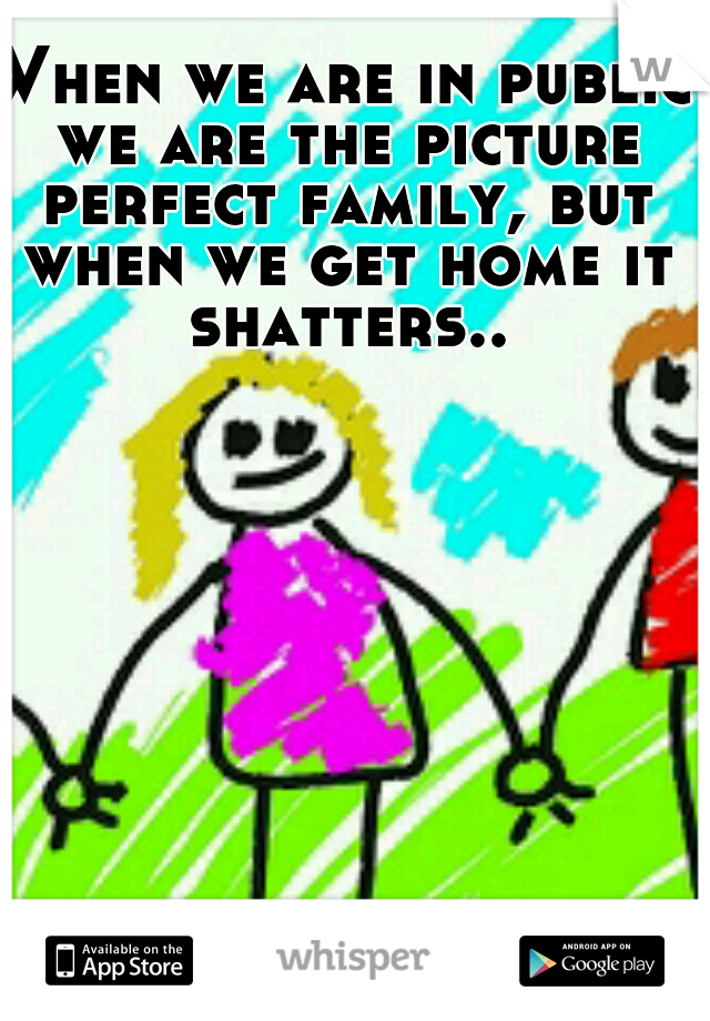 When we are in public we are the picture perfect family, but when we get home it shatters..