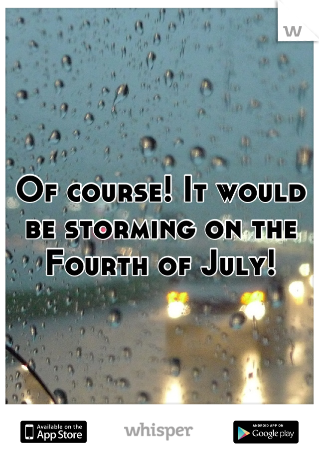 Of course! It would be storming on the Fourth of July!