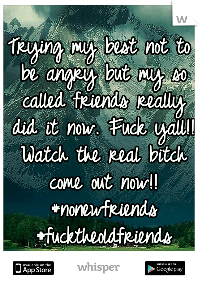 Trying my best not to be angry but my so called friends really did it now. Fuck yall!! Watch the real bitch come out now!! #nonewfriends #fucktheoldfriends