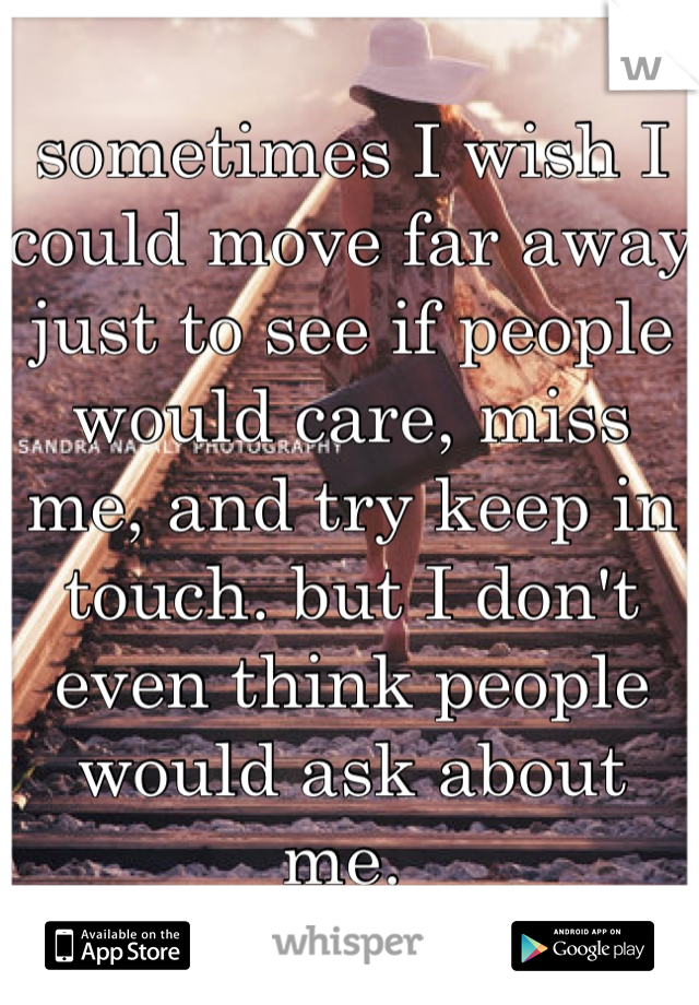 sometimes I wish I could move far away just to see if people would care, miss me, and try keep in touch. but I don't even think people would ask about me.
