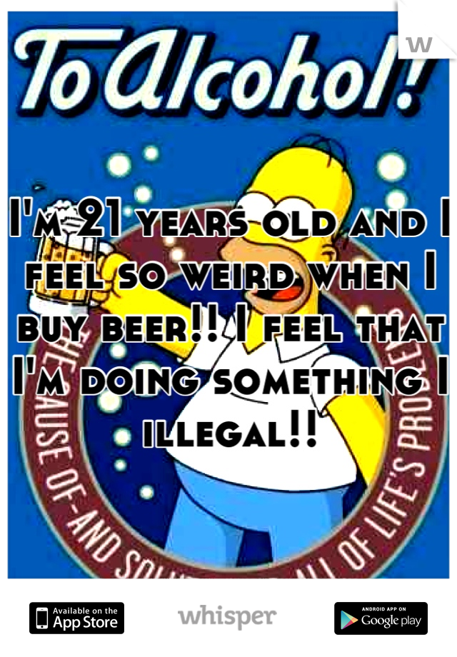 I'm 21 years old and I feel so weird when I buy beer!! I feel that I'm doing something I illegal!!