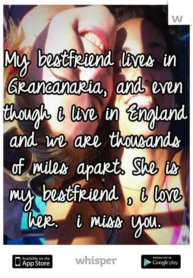 My bestfriend lives in Grancanaria, and even though i live in England and we are thousands of miles apart. She is my bestfriend , i love her.  i miss you.