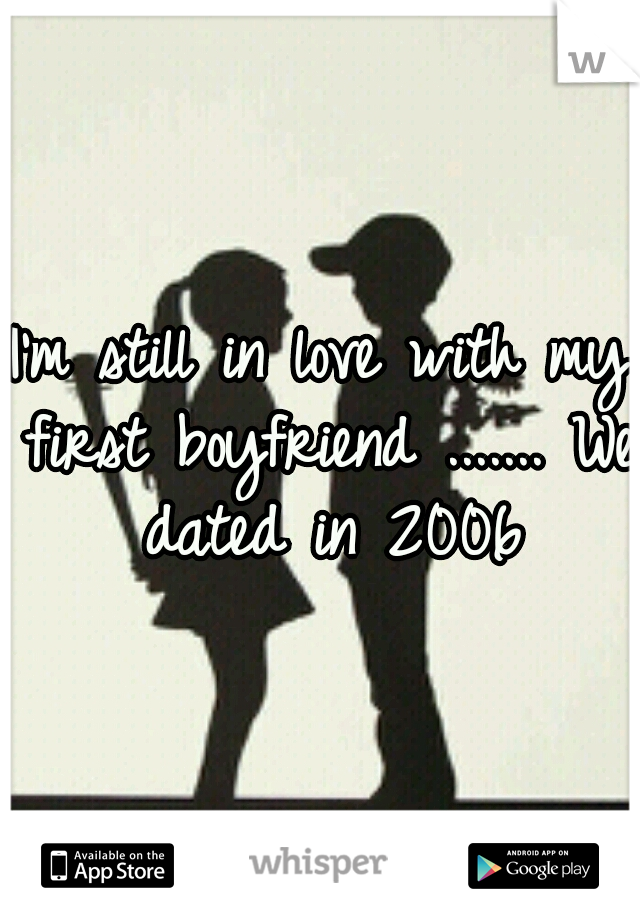 I'm still in love with my first boyfriend ....... We dated in 2006