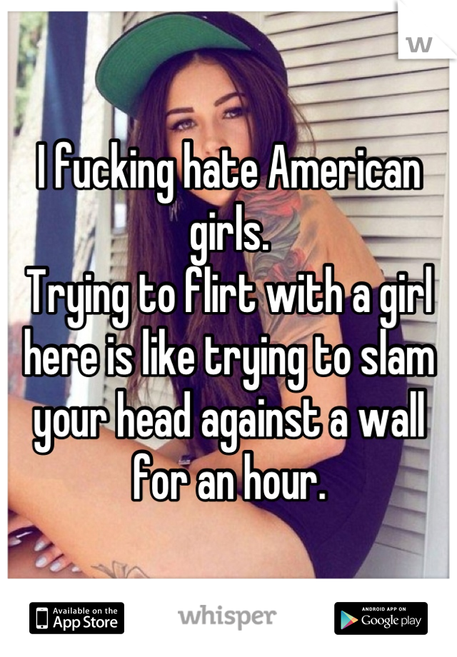 I fucking hate American girls. Trying to flirt with a girl here is like trying to slam your head against a wall for an hour.