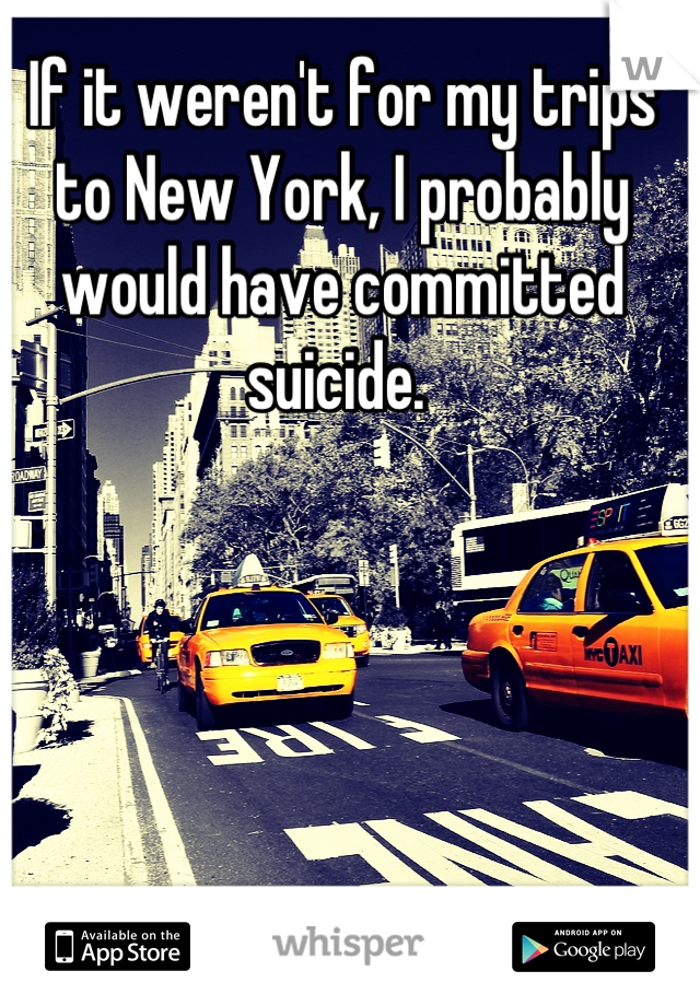If it weren't for my trips to New York, I probably would have committed suicide.