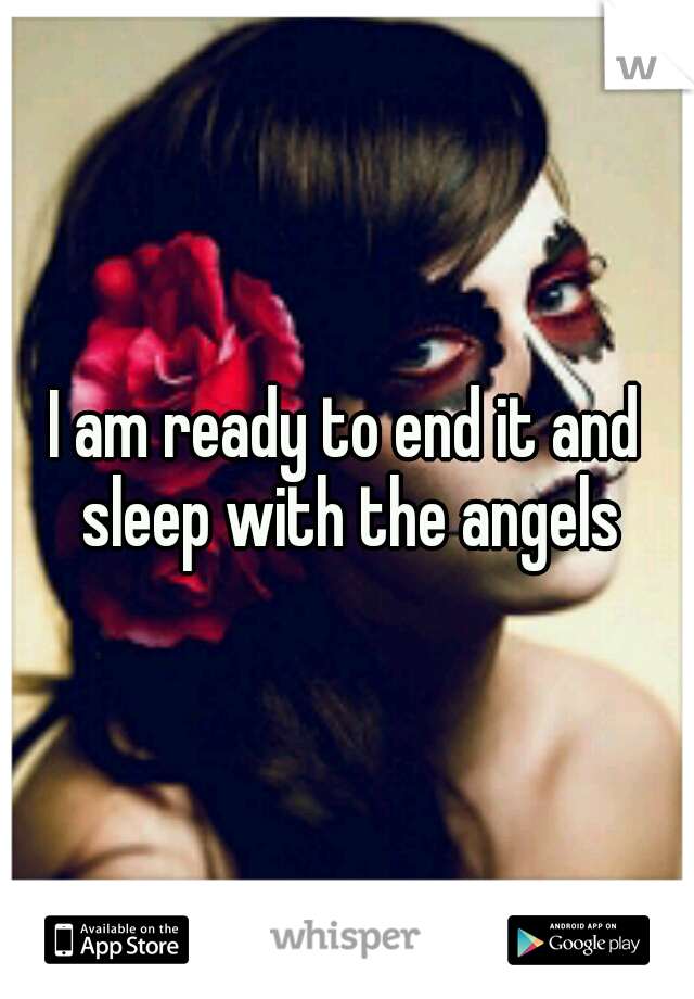 I am ready to end it and sleep with the angels