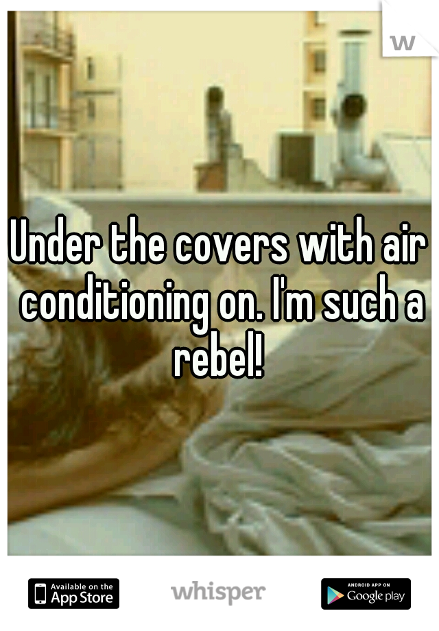Under the covers with air conditioning on. I'm such a rebel!