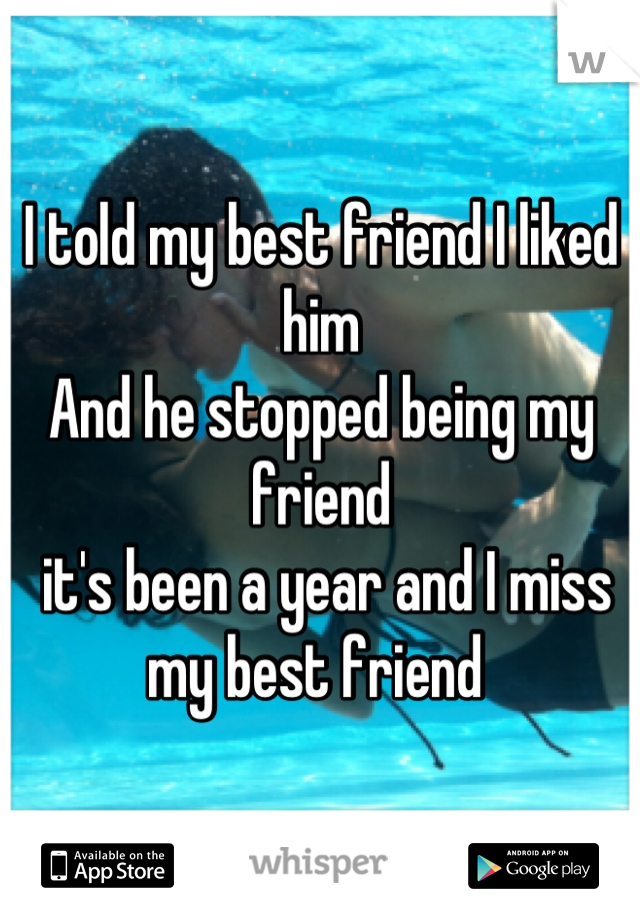 I told my best friend I liked him  And he stopped being my friend  it's been a year and I miss my best friend