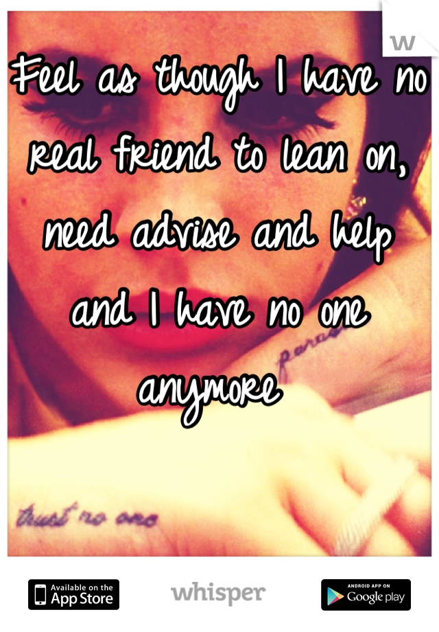 Feel as though I have no real friend to lean on, need advise and help and I have no one anymore
