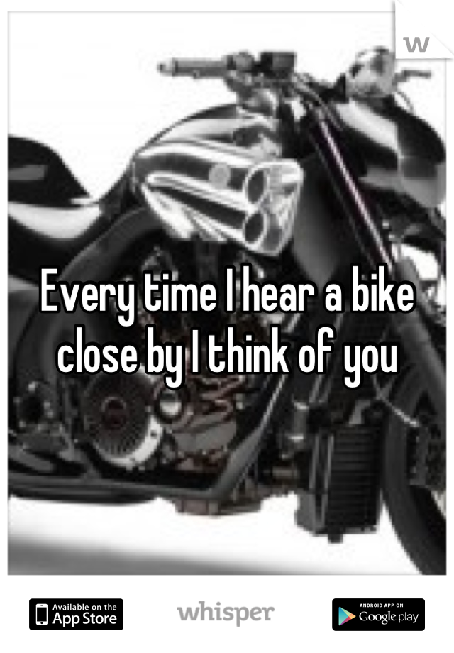 Every time I hear a bike close by I think of you