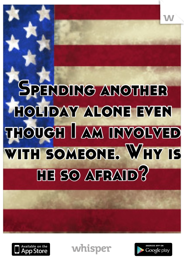Spending another holiday alone even though I am involved with someone. Why is he so afraid?