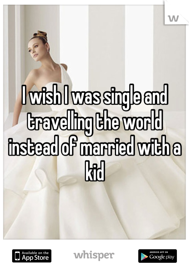 I wish I was single and travelling the world instead of married with a kid