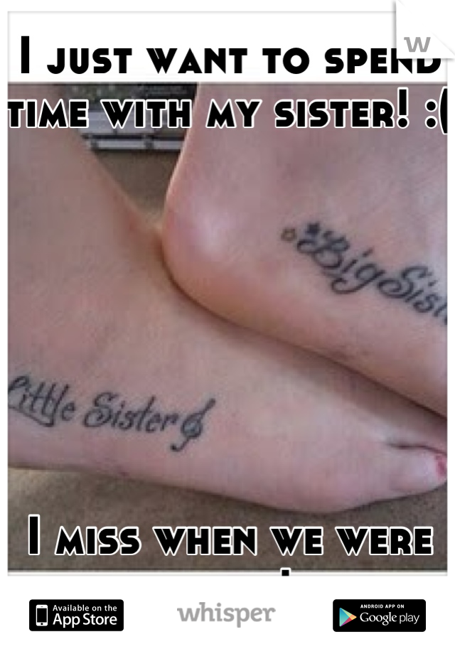 I just want to spend time with my sister! :(        I miss when we were close!