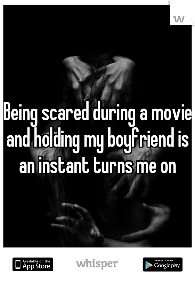 Being scared during a movie and holding my boyfriend is an instant turns me on