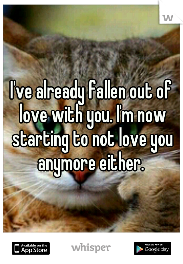 I've already fallen out of love with you. I'm now starting to not love you anymore either.
