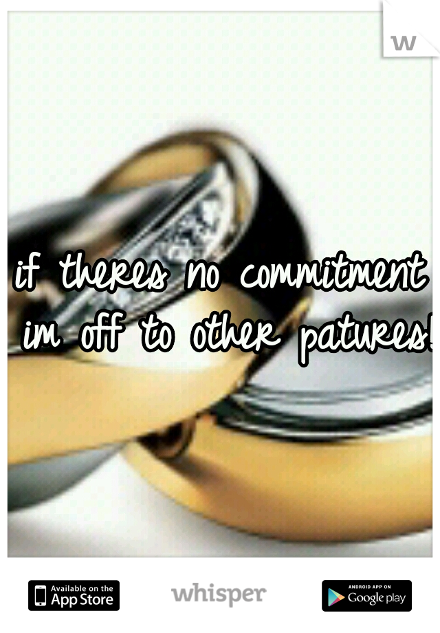 if theres no commitment im off to other patures!