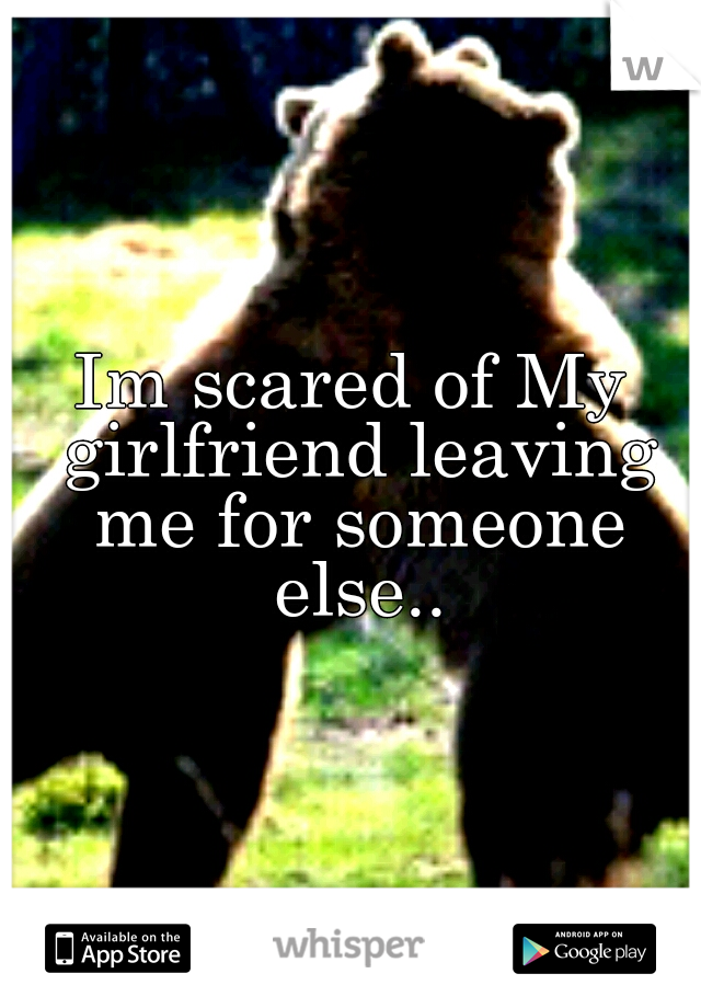 Im scared of My girlfriend leaving me for someone else..
