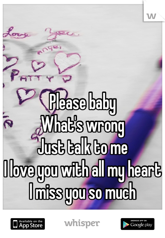 Please baby What's wrong Just talk to me I love you with all my heart I miss you so much