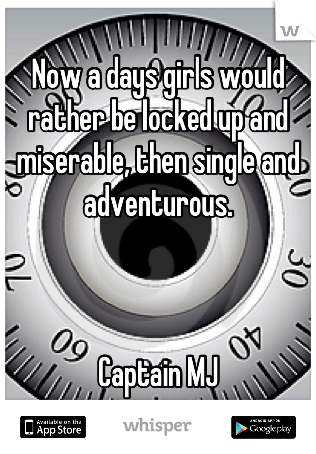 Now a days girls would rather be locked up and miserable, then single and adventurous.    Captain MJ