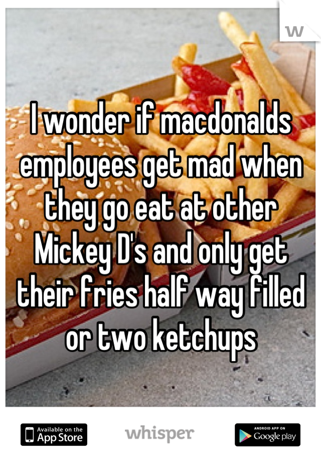 I wonder if macdonalds employees get mad when they go eat at other Mickey D's and only get their fries half way filled or two ketchups