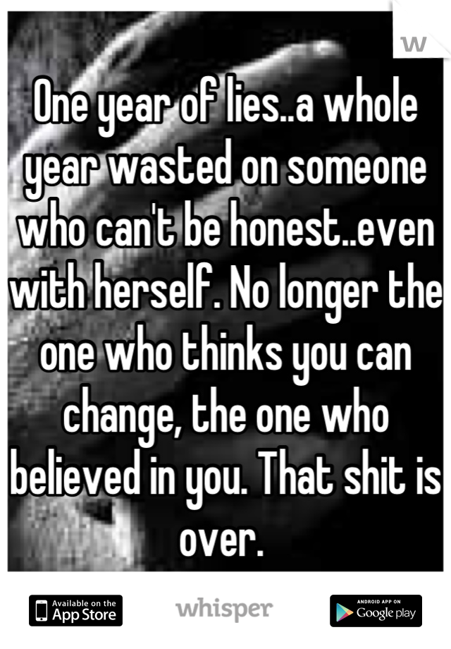 One year of lies..a whole year wasted on someone who can't be honest..even with herself. No longer the one who thinks you can change, the one who believed in you. That shit is over.