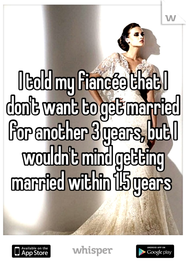 I told my fiancée that I don't want to get married for another 3 years, but I wouldn't mind getting married within 1.5 years