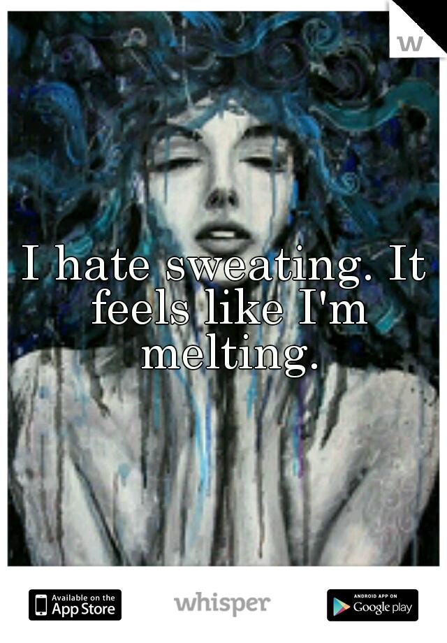 I hate sweating. It feels like I'm melting.