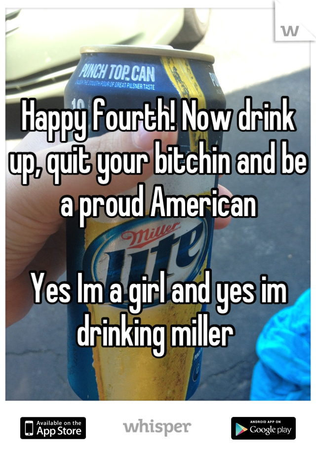 Happy fourth! Now drink up, quit your bitchin and be a proud American   Yes Im a girl and yes im drinking miller