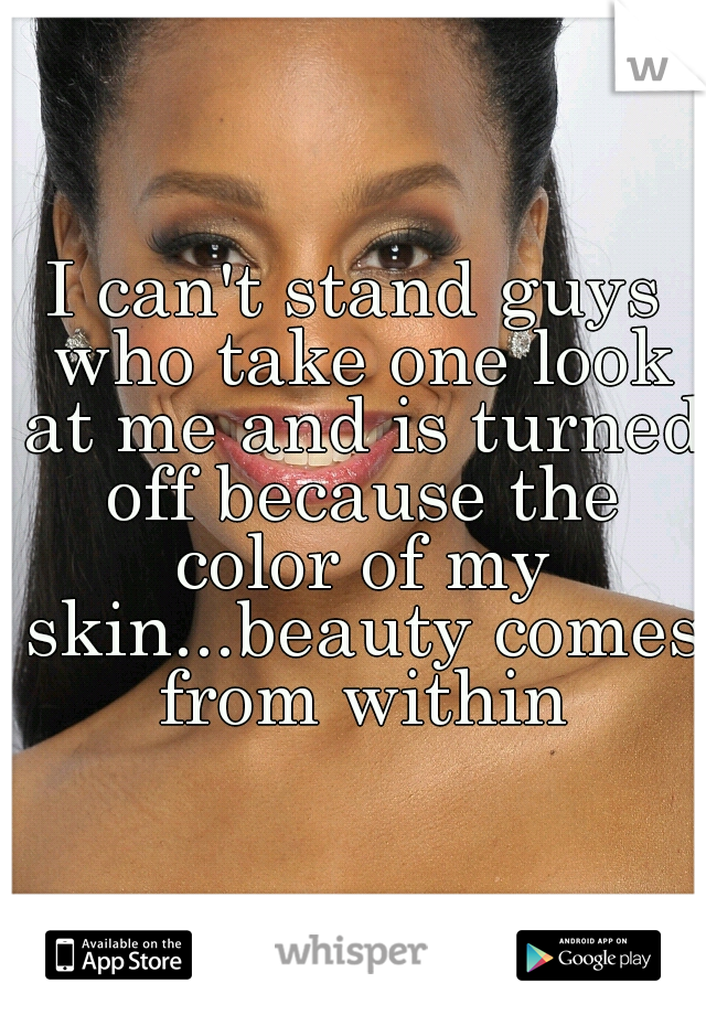 I can't stand guys who take one look at me and is turned off because the color of my skin...beauty comes from within