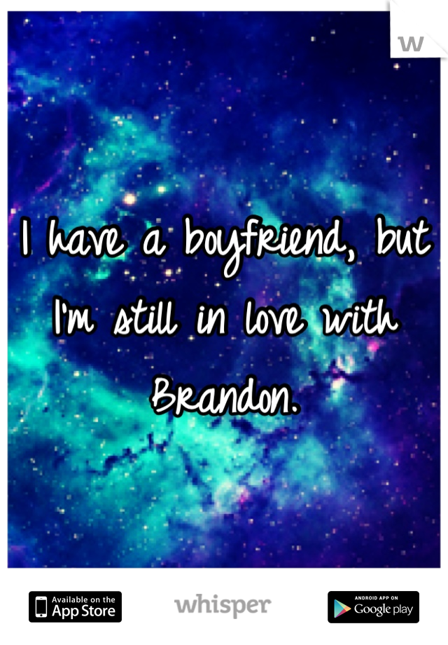 I have a boyfriend, but I'm still in love with Brandon.